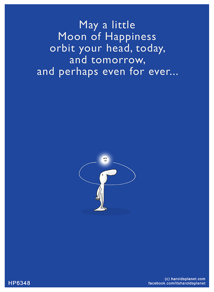Harold's Planet: May a little  Moon of Happiness orbit your head, today, and tomorrow, and perhaps for even for ever...