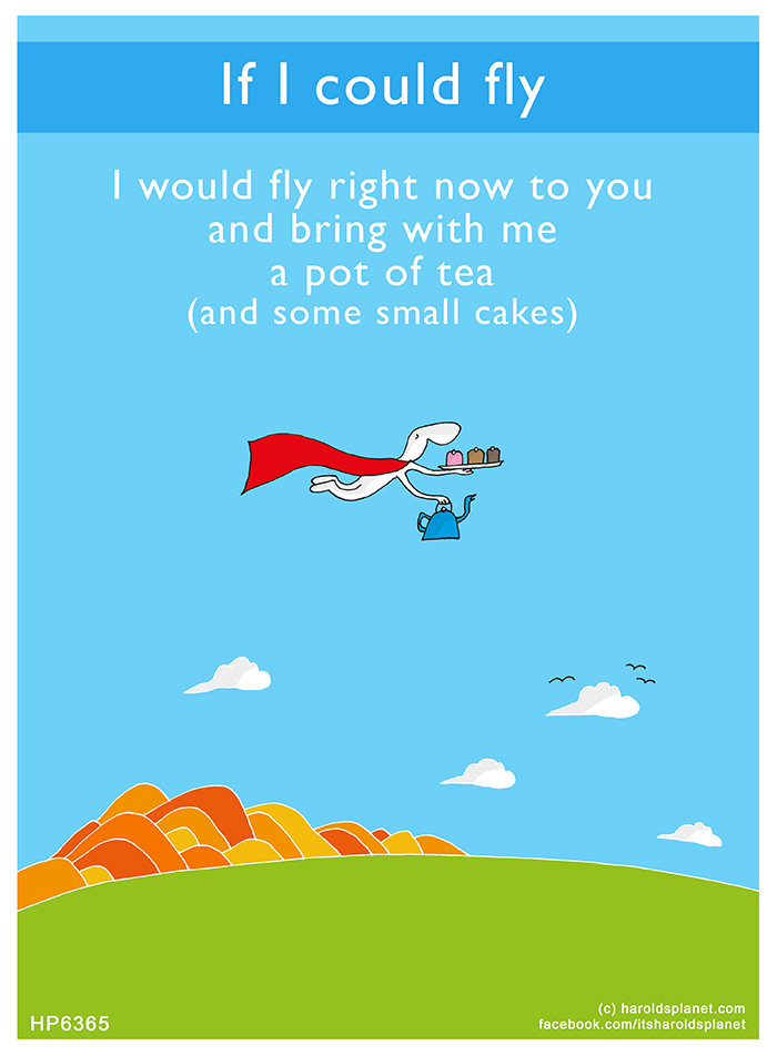 Harold's Planet: If I could fly, I would fly right now to you and bring with me a pot of tea (and some small cakes)