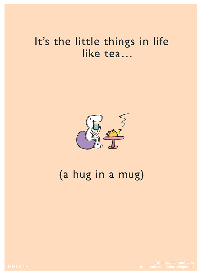 Harold's Planet: It's the little things in life like tea…(a hug in a mug)