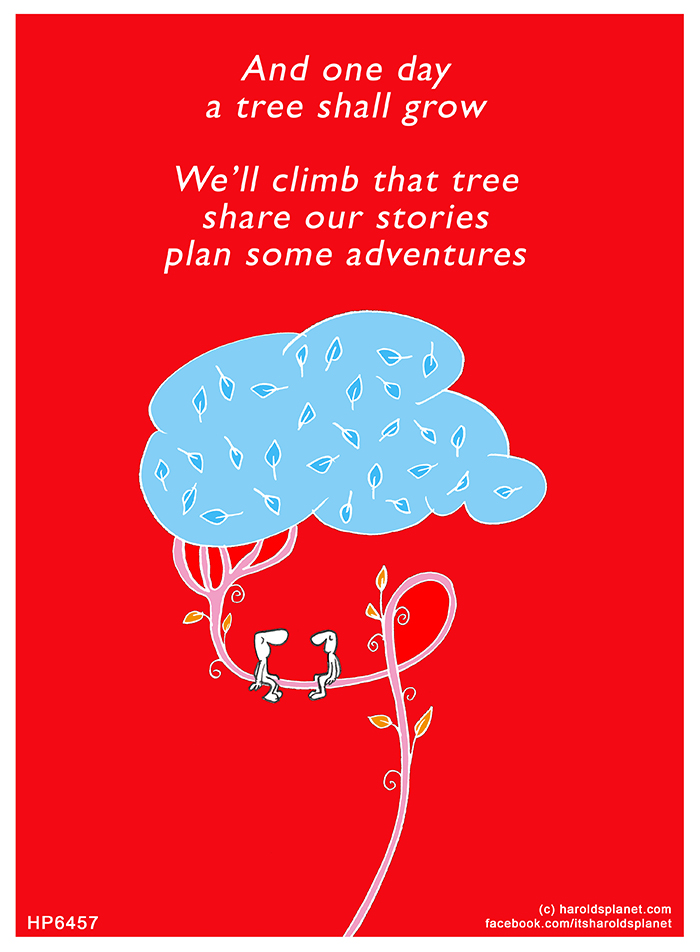 Harold's Planet: And one day a tree shall grow We'll climb that tree share our stories plan some adventures